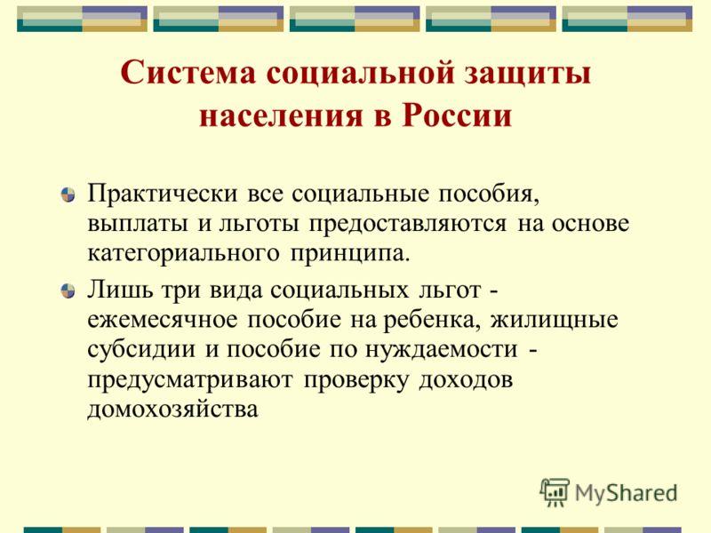 Система социальной защиты населения в России Практически все социальные пособия, выплаты и льготы предоставляются на основе категориального принципа. Лишь три вида социальных льгот - ежемесячное пособие на ребенка, жилищные субсидии и пособие по нужд