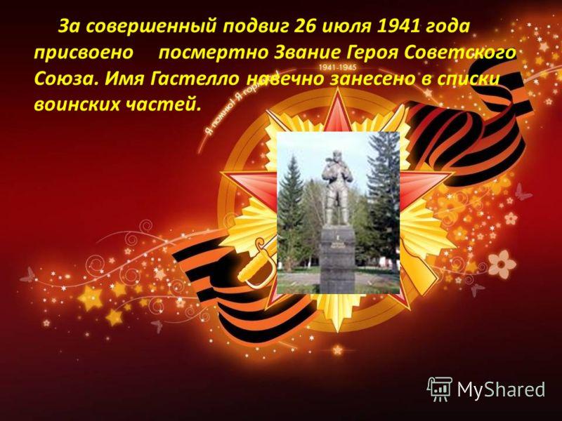 За совершенный подвиг 26 июля 1941 года присвоено посмертно Звание Героя Советского Союза. Имя Гастелло навечно занесено в списки воинских частей.