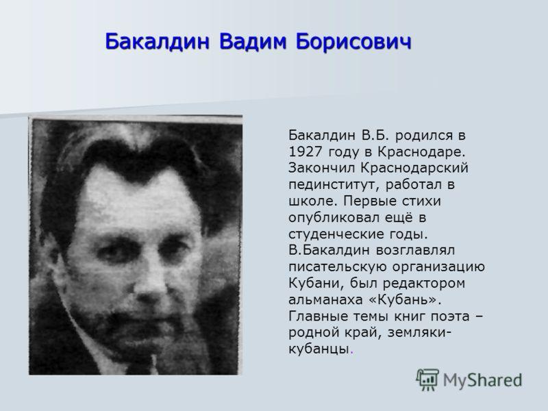 Бакалдин В.Б. родился в 1927 году в Краснодаре. Закончил Краснодарский пединститут, работал в школе. Первые стихи опубликовал ещё в студенческие годы. В.Бакалдин возглавлял писательскую организацию Кубани, был редактором альманаха «Кубань». Главные т