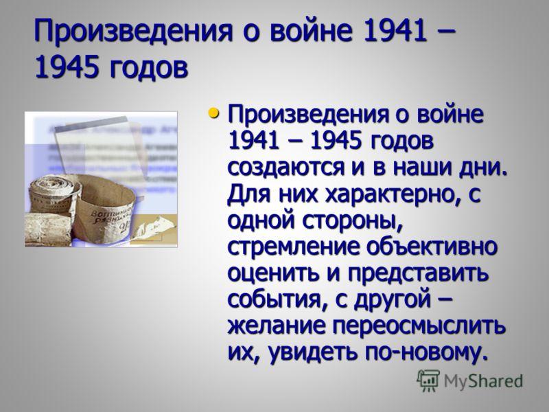 Произведения о войне 1941 – 1945 годов Произведения о войне 1941 – 1945 годов создаются и в наши дни. Для них характерно, с одной стороны, стремление объективно оценить и представить события, с другой – желание переосмыслить их, увидеть по-новому. Пр