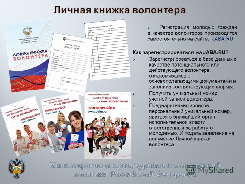 Регистрация молодых граждан в качестве волонтеров производится самостоятельно на сайте: JABA.RU Как зарегистрироваться на JABA.RU? Зарегистрироваться в базе данных в качестве потенциального или действующего волонтера, ознакомившись с основополагающим