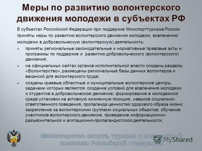 В субъектах Российской Федерации при поддержке Минспорттуризма России приняты меры по развитию волонтерского движения молодежи, вовлечению молодежи в добровольческую (волонтерскую) деятельность: приняты региональные законодательные и нормативные прав