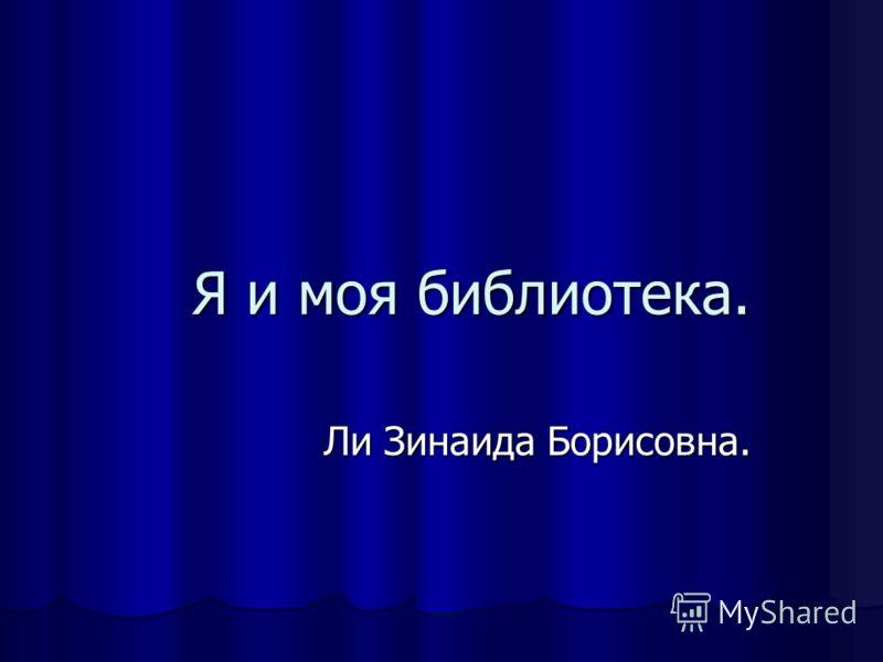 Я и моя библиотека. Ли Зинаида Борисовна.