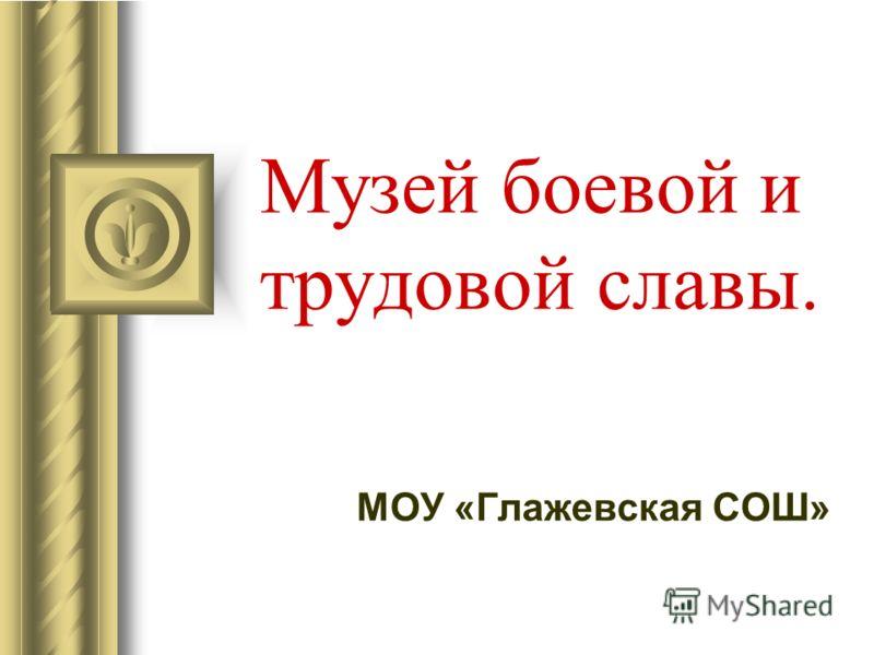 Музей боевой и трудовой славы. МОУ «Глажевская СОШ»