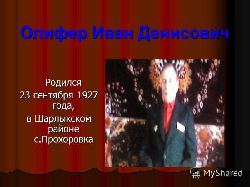 Родился 23 сентября 1927 года, в Шарлыкском районе с.Прохоровка Олифер Иван Денисович