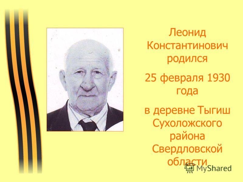 Леонид Константинович родился 25 февраля 1930 года в деревне Тыгиш Сухоложского района Свердловской области