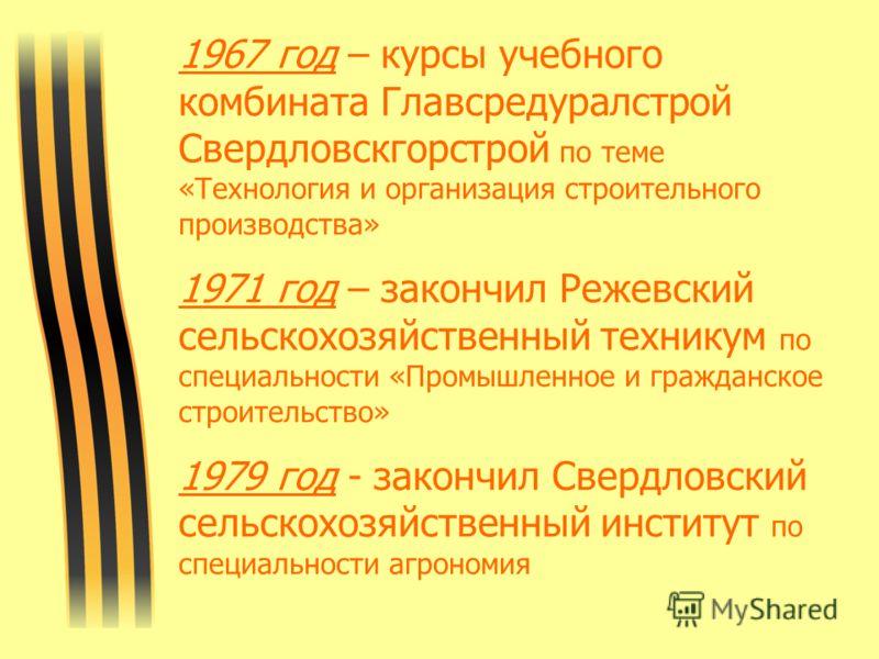 1967 год – курсы учебного комбината Главсредуралстрой Свердловскгорстрой по теме «Технология и организация строительного производства» 1971 год – закончил Режевский сельскохозяйственный техникум по специальности «Промышленное и гражданское строительс