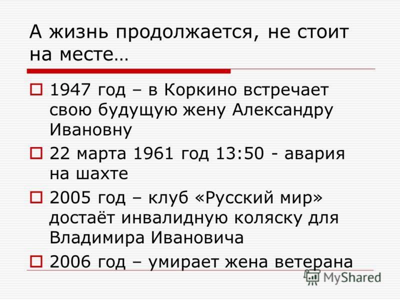 А жизнь продолжается, не стоит на месте… 1947 год – в Коркино встречает свою будущую жену Александру Ивановну 22 марта 1961 год 13:50 - авария на шахте 2005 год – клуб «Русский мир» достаёт инвалидную коляску для Владимира Ивановича 2006 год – умирае