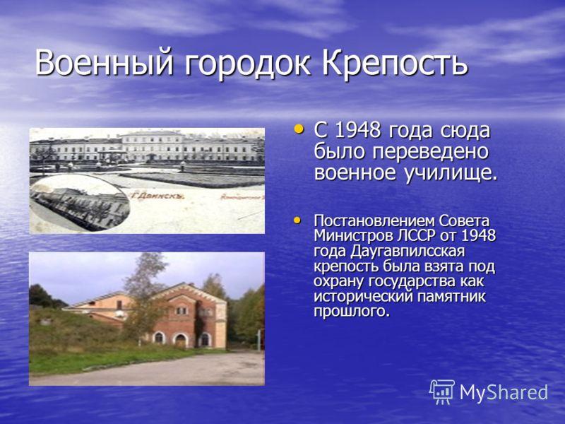 Военный городок Крепость С 1948 года сюда было переведено военное училище. Постановлением Совета Министров ЛССР от 1948 года Даугавпилсская крепость была взята под охрану государства как исторический памятник прошлого.