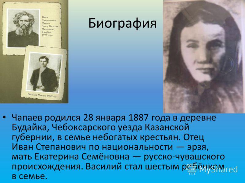 Чапаев родился 28 января 1887 года в деревне Будайка, Чебоксарского уезда Казанской губернии, в семье небогатых крестьян. Отец Иван Степанович по национальности эрзя, мать Екатерина Семёновна русско-чувашского происхождения. Василий стал шестым ребён