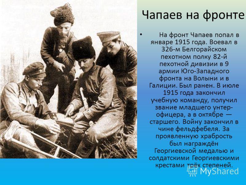 Чапаев на фронте На фронт Чапаев попал в январе 1915 года. Воевал в 326-м Белгорайском пехотном полку 82-й пехотной дивизии в 9 армии Юго-Западного фр