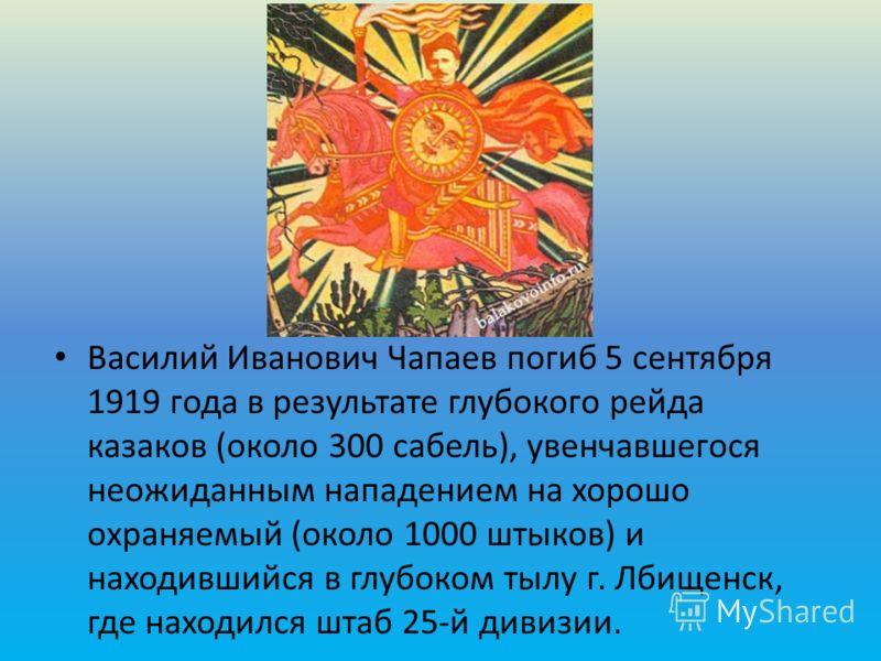 Василий Иванович Чапаев погиб 5 сентября 1919 года в результате глубокого рейда казаков (около 300 сабель), увенчавшегося неожиданным нападением на хо