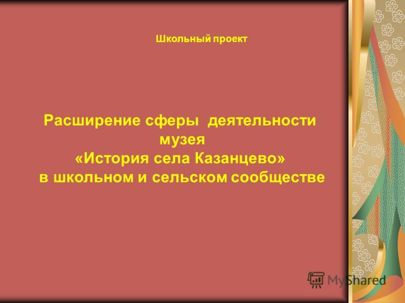 Расширение сферы деятельности музея «История села Казанцево» в школьном и сельском сообществе Школьный проект