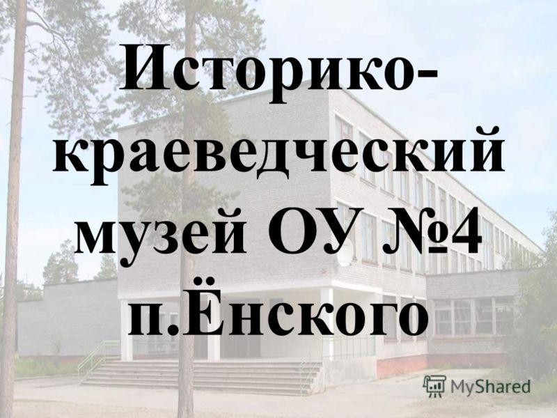 1 Историко- краеведческий музей ОУ 4 п.Ёнского