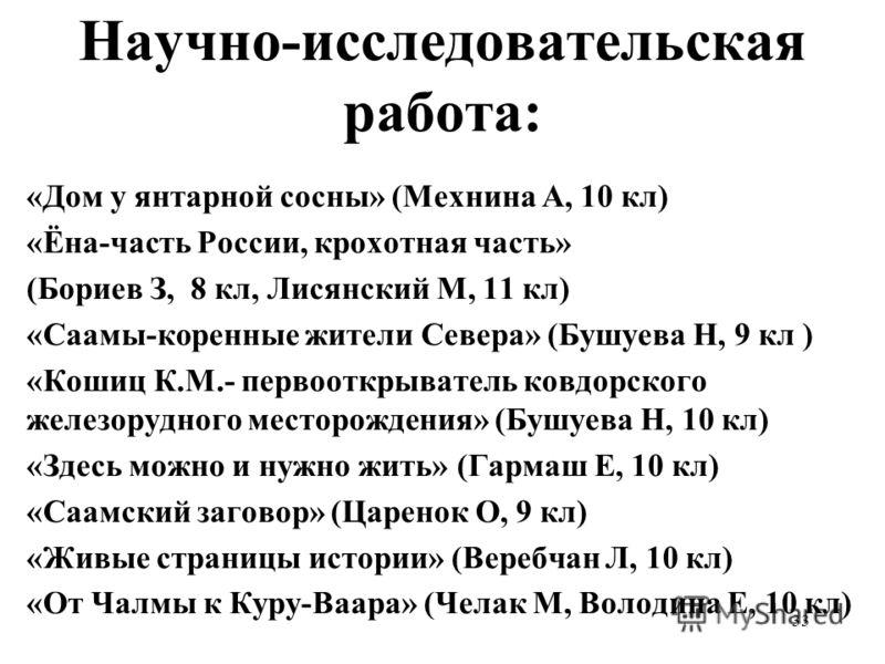 33 Научно-исследовательская работа: «Дом у янтарной сосны» (Мехнина А, 10 кл) «Ёна-часть России, крохотная часть» (Бориев З, 8 кл, Лисянский М, 11 кл) «Саамы-коренные жители Севера» (Бушуева Н, 9 кл ) «Кошиц К.М.- первооткрыватель ковдорского железор