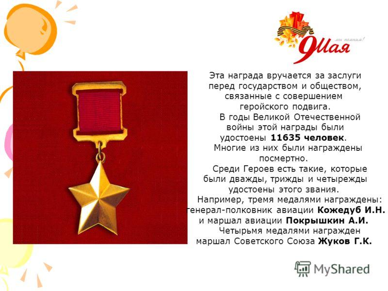 Эта награда вручается за заслуги перед государством и обществом, связанные с совершением геройского подвига. В годы Великой Отечественной войны этой награды были удостоены 11635 человек. Многие из них были награждены посмертно. Среди Героев есть таки