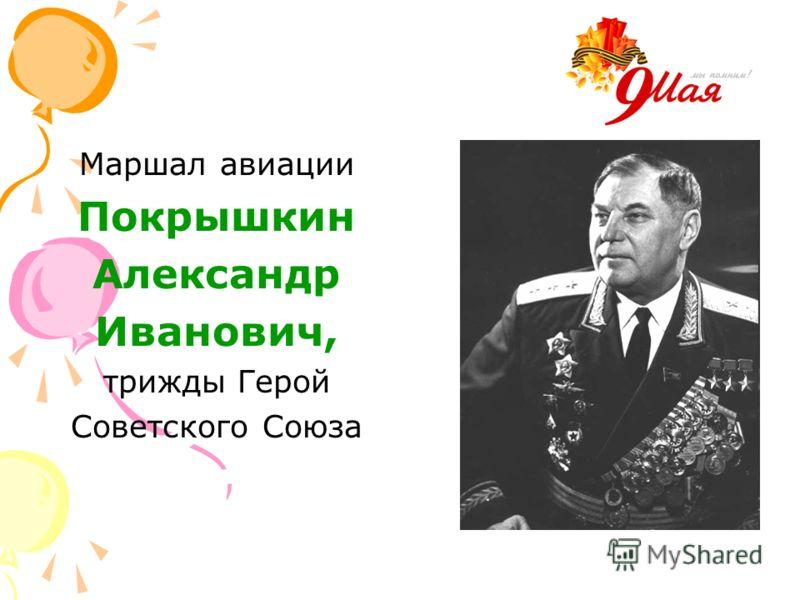 Маршал авиации Покрышкин Александр Иванович, трижды Герой Советского Союза