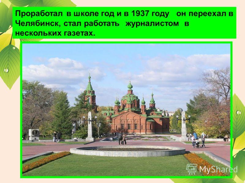 Проработал в школе год и в 1937 году он переехал в Челябинск, стал работать журналистом в нескольких газетах.