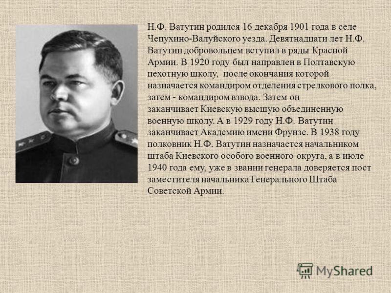 Н.Ф. Ватутин родился 16 декабря 1901 года в селе Чепухино-Валуйского уезда. Девятнадцати лет Н.Ф. Ватутин добровольцем вступил в ряды Красной Армии. В 1920 году был направлен в Полтавскую пехотную школу, после окончания которой назначается командиром