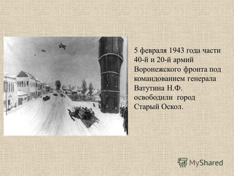 5 февраля 1943 года части 40-й и 20-й армий Воронежского фронта под командованием генерала Ватутина Н.Ф. освободили город Старый Оскол.