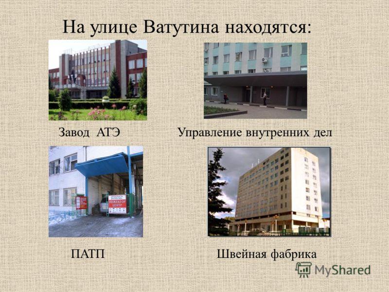 Завод АТЭ На улице Ватутина находятся: Управление внутренних дел ПАТПШвейная фабрика