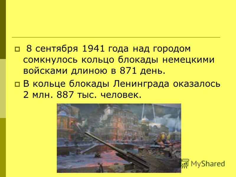 8 сентября 1941 года над городом сомкнулось кольцо блокады немецкими войсками длиною в 871 день. В кольце блокады Ленинграда оказалось 2 млн. 887 тыс. человек.