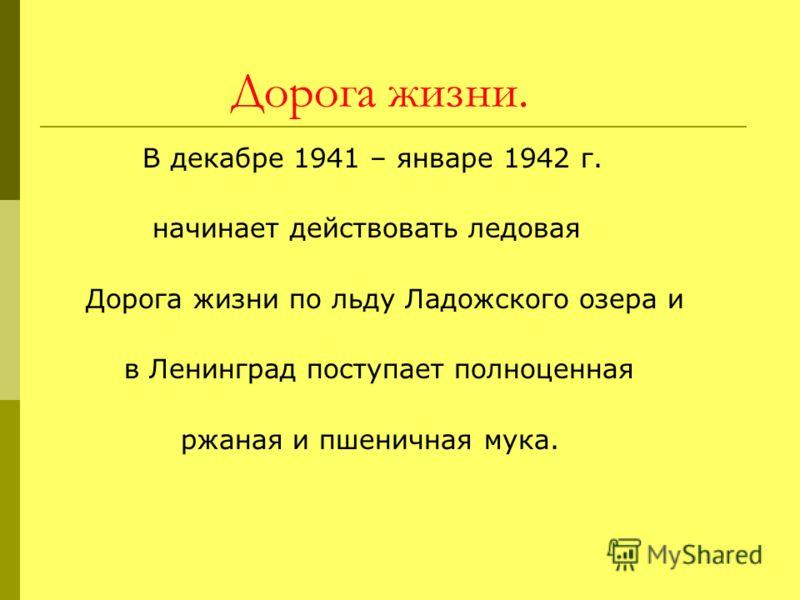 Дорога жизни. В декабре 1941 – январе 1942 г. начинает действовать ледовая Дорога жизни по льду Ладожского озера и в Ленинград поступает полноценная ржаная и пшеничная мука.