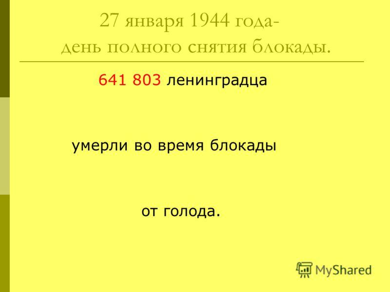 27 января 1944 года- день полного снятия блокады. 641 803 ленинградца умерли во время блокады от голода.