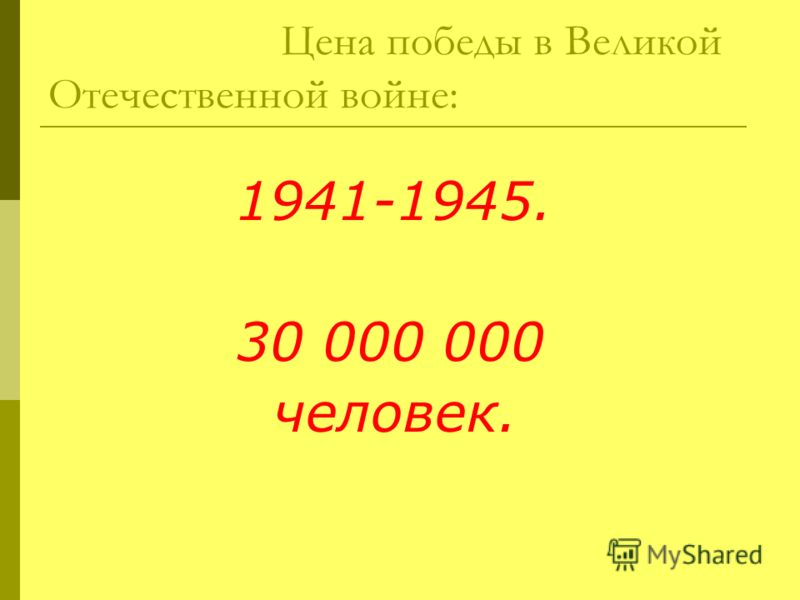Цена победы в Великой Отечественной войне: 1941-1945. 30 000 000 человек.