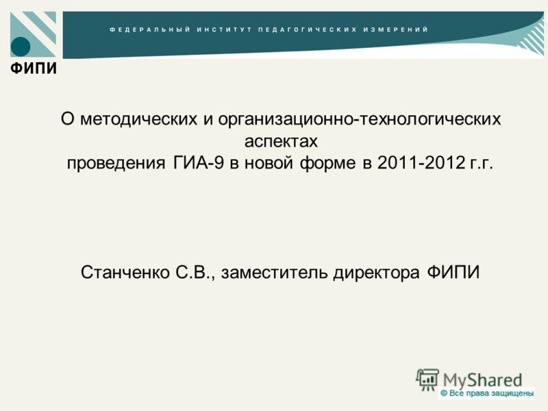 О методических и организационно-технологических аспектах проведения ГИА-9 в новой форме в 2011-2012 г.г. Станченко С.В., заместитель директора ФИПИ