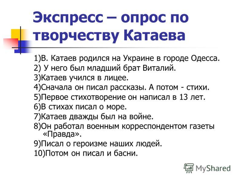 Экспресс – опрос по творчеству Катаева 1)В. Катаев родился на Украине в городе Одесса. 2) У него был младший брат Виталий. 3)Катаев учился в лицее. 4)Сначала он писал рассказы. А потом - стихи. 5)Первое стихотворение он написал в 13 лет. 6)В стихах п