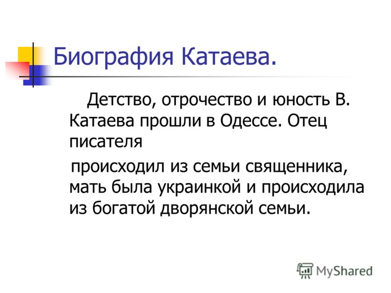 Биография Катаева. Детство, отрочество и юность В. Катаева прошли в Одессе. Отец писателя происходил из семьи священника, мать была украинкой и происходила из богатой дворянской семьи.