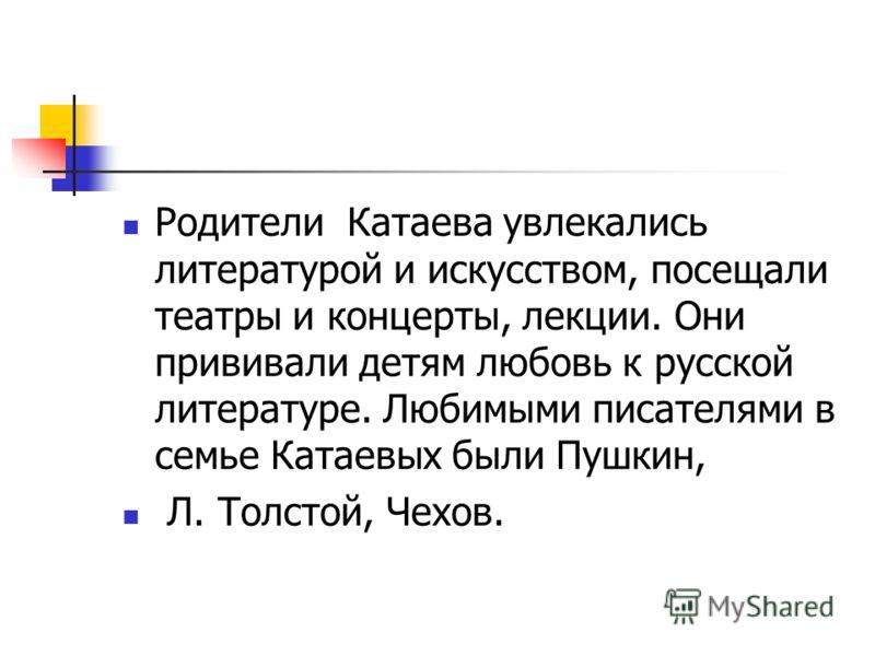 Родители Катаева увлекались литературой и искусством, посещали театры и концерты, лекции. Они прививали детям любовь к русской литературе. Любимыми писателями в семье Катаевых были Пушкин, Л. Толстой, Чехов.