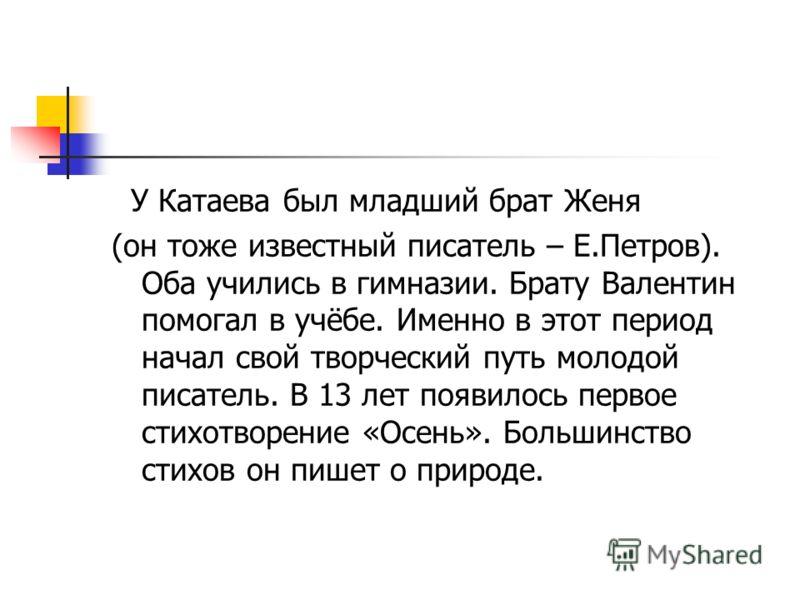 У Катаева был младший брат Женя (он тоже известный писатель – Е.Петров). Оба учились в гимназии. Брату Валентин помогал в учёбе. Именно в этот период начал свой творческий путь молодой писатель. В 13 лет появилось первое стихотворение «Осень». Больши