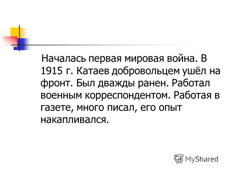 Началась первая мировая война. В 1915 г. Катаев добровольцем ушёл на фронт. Был дважды ранен. Работал военным корреспондентом. Работая в газете, много писал, его опыт накапливался.
