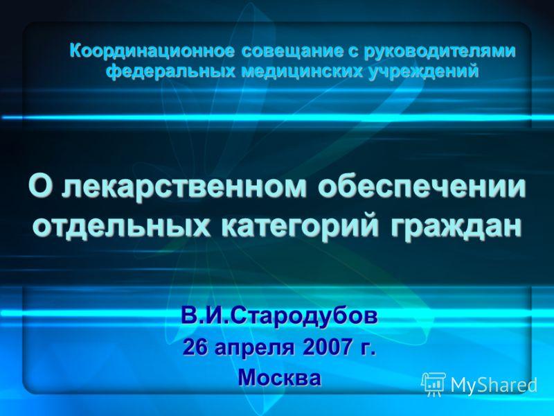 О лекарственном обеспечении отдельных категорий граждан В.И.Стародубов 26 апреля 2007 г. Москва Координационное совещание с руководителями федеральных медицинских учреждений