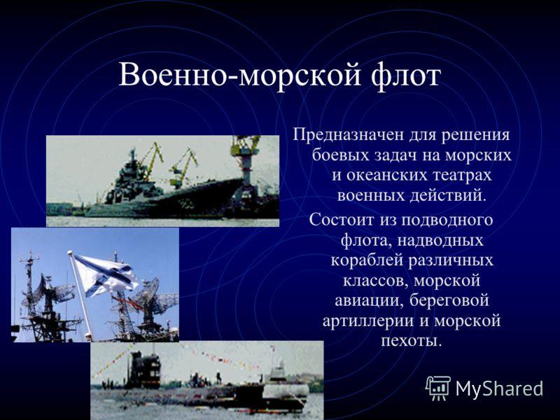 Военно-морской флот Предназначен для решения боевых задач на морских и океанских театрах военных действий. Состоит из подводного флота, надводных кораблей различных классов, морской авиации, береговой артиллерии и морской пехоты.