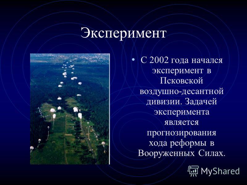 Эксперимент С 2002 года начался эксперимент в Псковской воздушно-десантной дивизии. Задачей эксперимента является прогнозирования хода реформы в Вооруженных Силах.