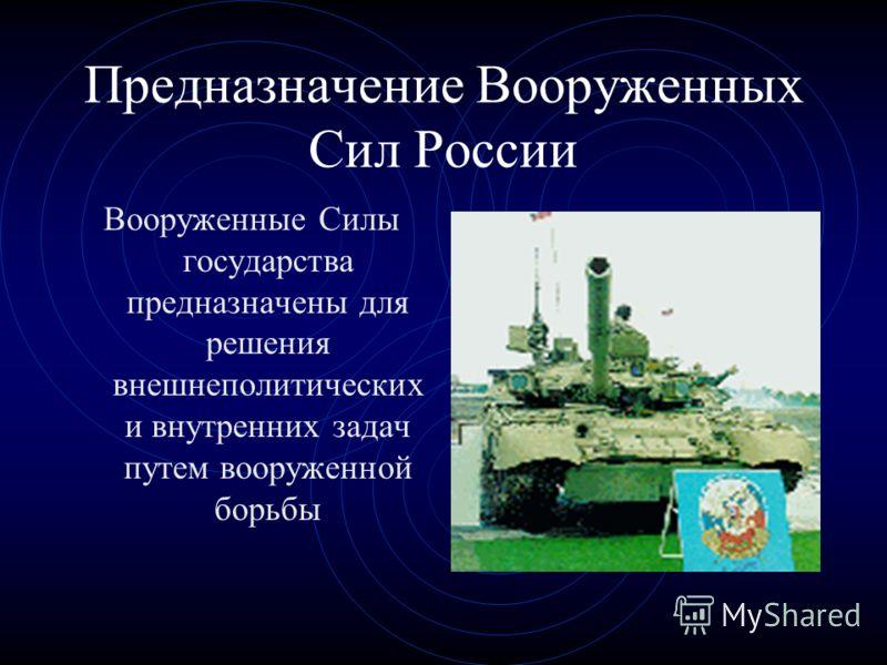 Предназначение Вооруженных Сил России Вооруженные Силы государства предназначены для решения внешнеполитических и внутренних задач путем вооруженной борьбы