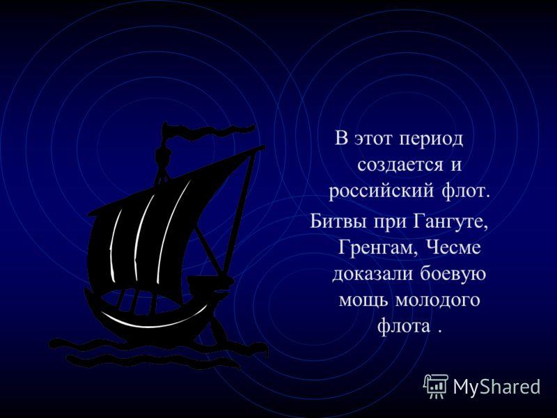 В этот период создается и российский флот. Битвы при Гангуте, Гренгам, Чесме доказали боевую мощь молодого флота.