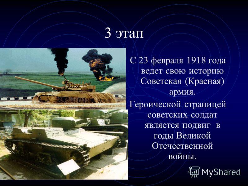 3 этап С 23 февраля 1918 года ведет свою историю Советская (Красная) армия. Героической страницей советских солдат является подвиг в годы Великой Отечественной войны.