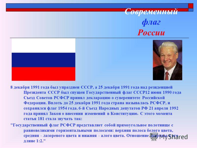 Современный флаг России 8 декабря 1991 года был упразднен CCCР, а 25 декабря 1991 года над резиденцией Президента СССР был спущен Государственный флаг СССР12 июня 1990 года Съезд Советов РСФСР принял декларацию о суверенитете Российской Федерации. Вп