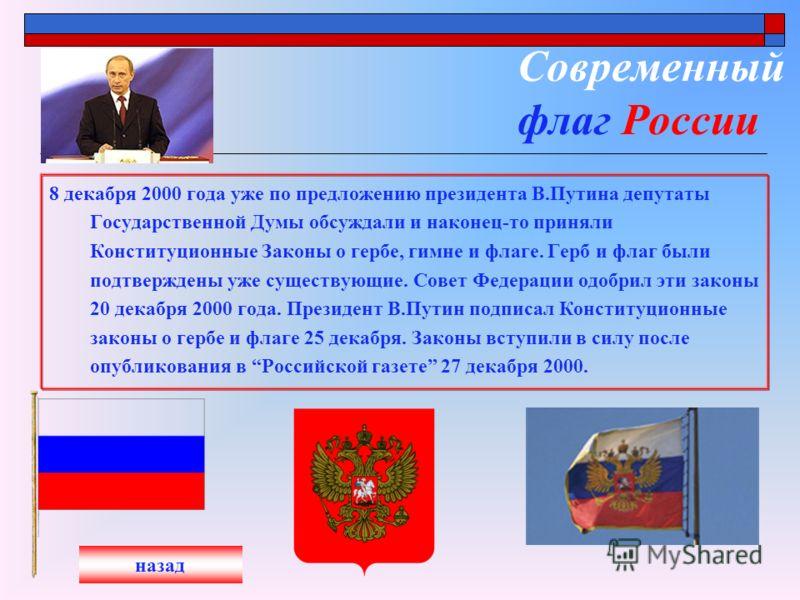 Современный флаг России 8 декабря 2000 года уже по предложению президента В.Путина депутаты Государственной Думы обсуждали и наконец-то приняли Конституционные Законы о гербе, гимне и флаге. Герб и флаг были подтверждены уже существующие. Совет Федер
