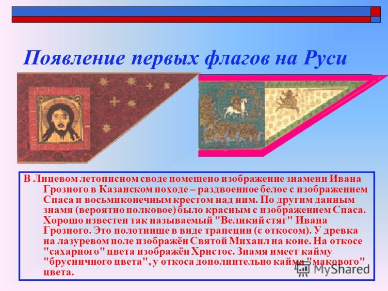 Появление первых флагов на Руси В Лицевом летописном своде помещено изображение знамени Ивана Грозного в Казанском походе – раздвоенное белое с изображением Спаса и восьмиконечным крестом над ним. По другим данным знамя (вероятно полковое) было красн
