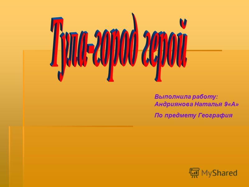 Выполнила работу: Андриянова Наталья 9«А» По предмету География