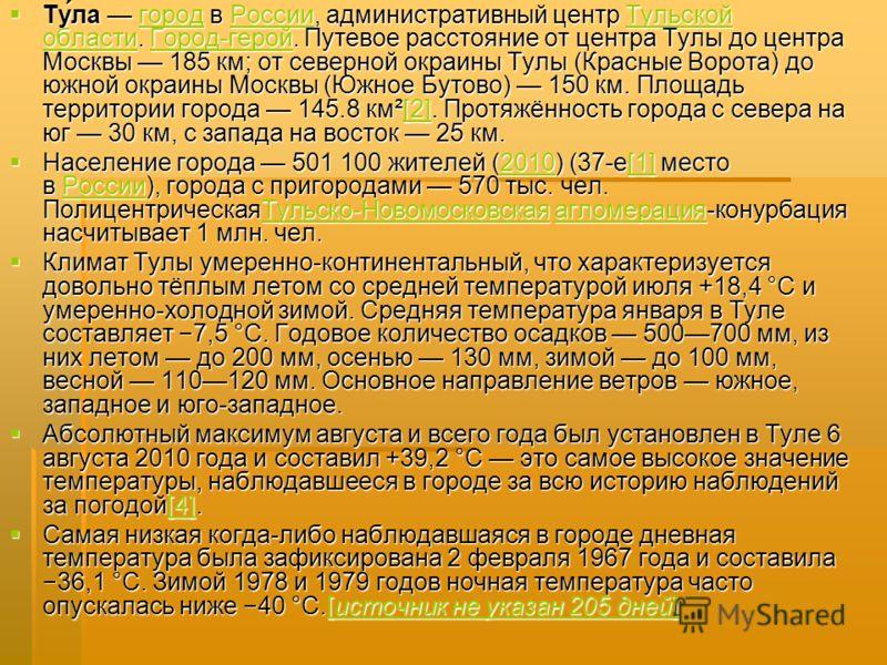 Ту́ла город в России, административный центр Тульской области. Город-герой. Путевое расстояние от центра Тулы до центра Москвы 185 км; от северной окраины Тулы (Красные Ворота) до южной окраины Москвы (Южное Бутово) 150 км. Площадь территории города