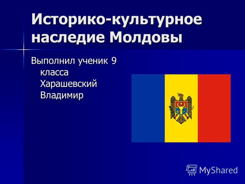 Историко-культурное наследие Молдовы Выполнил ученик 9 класса Харашевский Владимир