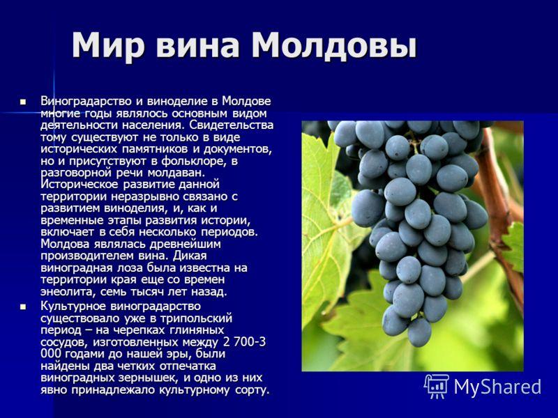 Мир вина Молдовы Виноградарство и виноделие в Молдове многие годы являлось основным видом деятельности населения. Свидетельства тому существуют не только в виде исторических памятников и документов, но и присутствуют в фольклоре, в разговорной речи м