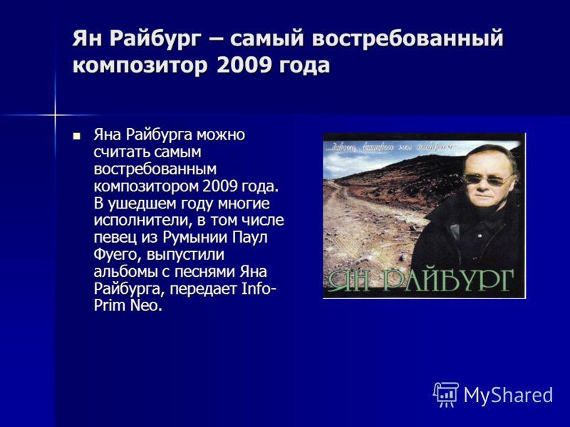 Ян Райбург – самый востребованный композитор 2009 года Яна Райбурга можно считать самым востребованным композитором 2009 года. В ушедшем году многие исполнители, в том числе певец из Румынии Паул Фуего, выпустили альбомы с песнями Яна Райбурга, перед
