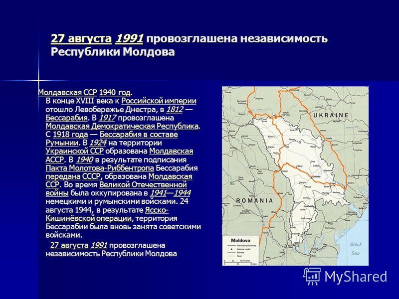 27 августа27 августа 1991 провозглашена независимость Республики Молдова 1991 27 августа1991 Молдавская ССР 1940 год. В конце XVIII века к Российской империи отошло Левобережье Днестра, в 1812 Бессарабия. В 1917 провозглашена Молдавская Демократическ